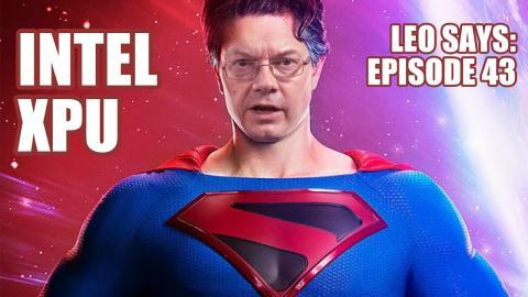 Leo Says 43 : Intel XPU Episode
